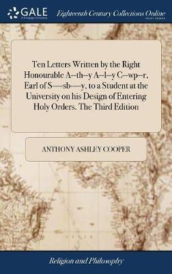 Ten Letters Written by the Right Honourable A--Th--Y A--L--Y C--Wp--R, Earl of S----Sb----Y, to a Student at the University on His Design of Entering Holy Orders. the Third Edition by Anthony Ashley Cooper