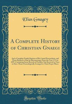 A Complete History of Christian Gnaegi by Elias Gnagey