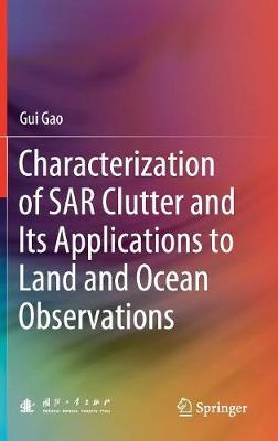 Characterization of SAR Clutter and Its Applications to Land and Ocean Observations by Gui Gao