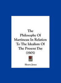 The Philosophy of Martineau in Relation to the Idealism of the Present Day (1905) by Henry Jones