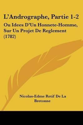 L'Andrographe, Partie 1-2: Ou Idees D'Un Honnete-Homme, Sur Un Projet De Reglement (1782) by Nicolas-Edme Retif De La Bretonne