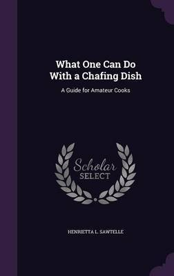 What One Can Do with a Chafing Dish by Henrietta L Sawtelle image