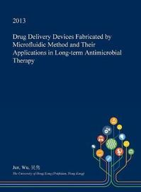 Drug Delivery Devices Fabricated by Microfluidic Method and Their Applications in Long-Term Antimicrobial Therapy by Jun Wu image