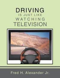 Driving is Just Like Watching Television by Jr. Fred H. Alexander