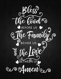 Bless The Food Before Us The Family Beside Us The Love Between Us Amen by Recipe Journal