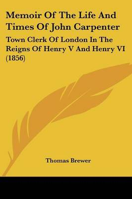 Memoir Of The Life And Times Of John Carpenter: Town Clerk Of London In The Reigns Of Henry V And Henry VI (1856) by Thomas Brewer image