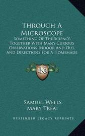 Through a Microscope: Something of the Science, Together with Many Curious Observations Indoor and Out, and Directions for a Homemade Microscope (1885) by Samuel Wells