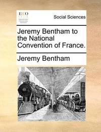 Jeremy Bentham to the National Convention of France by Jeremy Bentham