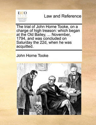 The Trial of John Horne Tooke, on a Charge of High Treason by John Horne Tooke