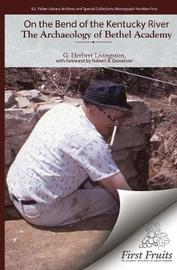 On the Bend of the Kentucky River the Archaeology of Bethel Academy by G Herbert Livingston