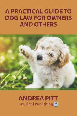 A Practical Guide to Dog Law for Owners and Others by Andrea Pitt