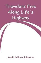 Travelers Five Along Life's Highway by Annie Fellows Johnston