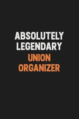 Absolutely Legendary Union organizer by Camila Cooper