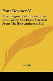 Pour Deviner V1: New Enigmatical Propositions, Etc., Poetry and Prose Selected from the Best Authors (1814) by Lady A