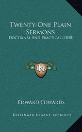 Twenty-One Plain Sermons Twenty-One Plain Sermons: Doctrinal and Practical (1838) Doctrinal and Practical (1838) by Edward Edwards