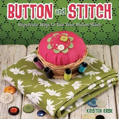 Button and Stitch: Supercute Ways to Use Your Button Stash by Kristen Rask