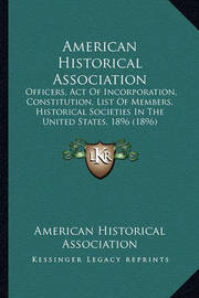 American Historical Association American Historical Association: Officers, Act of Incorporation, Constitution, List of Memberofficers, Act of Incorporation, Constitution, List of Members, Historical Societies in the United States, 1896 (1896) S, Historica by American Historical Association