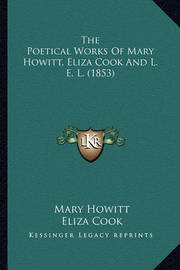 The Poetical Works of Mary Howitt, Eliza Cook and L. E. L. (the Poetical Works of Mary Howitt, Eliza Cook and L. E. L. (1853) 1853) by Eliza Cook