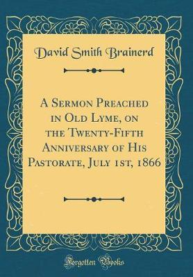A Sermon Preached in Old Lyme, on the Twenty-Fifth Anniversary of His Pastorate, July 1st, 1866 (Classic Reprint) by David Smith Brainerd