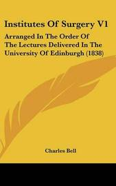 Institutes of Surgery V1: Arranged in the Order of the Lectures Delivered in the University of Edinburgh (1838) by Charles Bell image