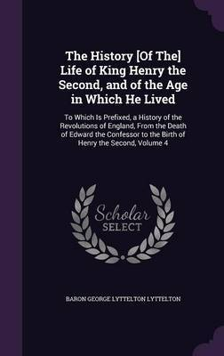The History [Of The] Life of King Henry the Second, and of the Age in Which He Lived by Baron George Lyttelton Lyttelton