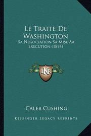 Le Traite de Washington: Sa Negociation Sa Mise AA Execution (1874) by Caleb Cushing