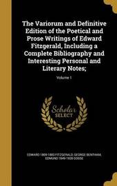 The Variorum and Definitive Edition of the Poetical and Prose Writings of Edward Fitzgerald, Including a Complete Bibliography and Interesting Personal and Literary Notes;; Volume 1 by Edward 1809-1883 Fitzgerald