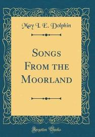 Songs from the Moorland (Classic Reprint) by May I. E. Dolphin image