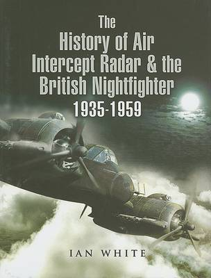 The History of the Air Intercept Radar and the British Nightfighter 1935-1959 by Ian White image