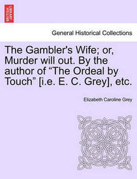 """The Gambler's Wife; Or, Murder Will Out. by the Author of """"The Ordeal by Touch"""" [I.E. E. C. Grey], Etc. by Elizabeth Caroline Grey"""