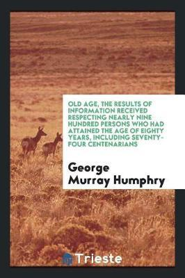 Old Age, the Results of Information Received Respecting Nearly Nine Hundred Persons Who Had Attained the Age of Eighty Years, Including Seventy-Four Centenarians by George Murray Humphry