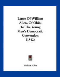 Letter of William Allen, of Ohio, to the Young Men's Democratic Convention (1842) by William Allen
