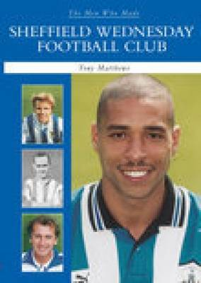 The Men Who Made Sheffield Wednesday FC by Tony Matthews