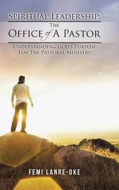 Spiritual Leadership: The Office of a Pastor: Understanding God's Purpose for the Pastoral Ministry by Femi Lanre-Oke