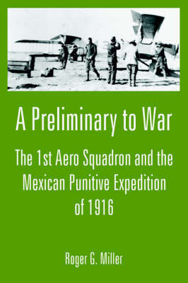 A Preliminary to War: The 1st Aero Squadron and the Mexican Punitive Expedition of 1916 by Roger G. Miller image