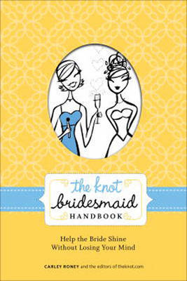 Knot Bridesmaid Handbook: Help the Bride Shine without Losing Your Mind by Carley Roney