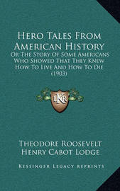 Hero Tales from American History: Or the Story of Some Americans Who Showed That They Knew How to Live and How to Die (1903) by Henry Cabot Lodge
