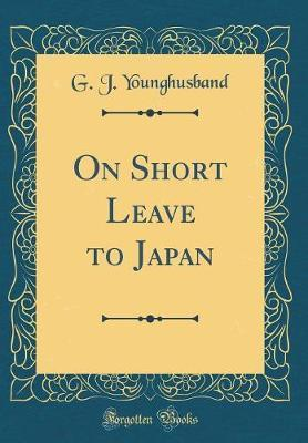 On Short Leave to Japan (Classic Reprint) by George John Younghusband