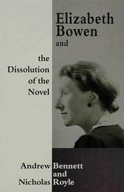 Elizabeth Bowen and the Dissolution of the Novel by Andrew Bennett