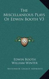 The Miscellaneous Plays of Edwin Booth V3 by Edwin Booth
