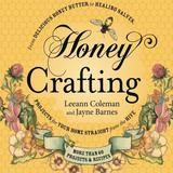 Honey Crafting: From Delicious Honey Butter to Healing Salves, Projects for Your Home Straight from the Hive by Leeann Coleman