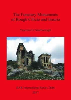The Funerary Monuments of Rough Cilicia and Isauria by Yasemin Scarborough