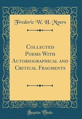 Collected Poems with Autobiographical and Critical Fragments (Classic Reprint) by Frederic W.H Myers