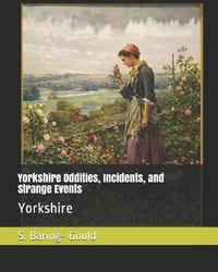 Yorkshire Oddities, Incidents, and Strange Events by S Baring.Gould