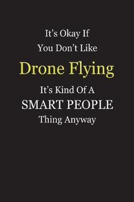 It's Okay If You Don't Like Drone Flying It's Kind Of A Smart People Thing Anyway by Unixx Publishing