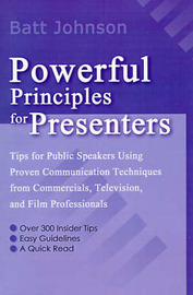 Powerful Principles for Presenters: Tips for Public Speakers Using Proven Communication Techniques from Commercials, Television, and Film Professionals by Batt Johnson image