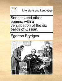 Sonnets and Other Poems; With a Versification of the Six Bards of Ossian. by Egerton Brydges