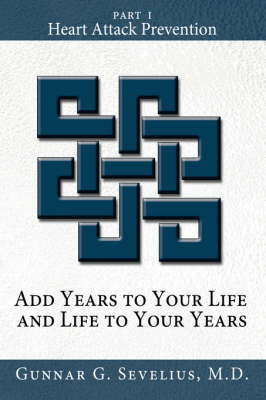 Add Years to Your Life and Life to Your Years: Part I, Heart Attack Prevention by Gunnar Sevelius M D