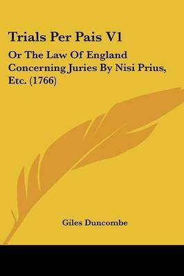 Trials Per Pais V1: Or the Law of England Concerning Juries by Nisi Prius, Etc. (1766) by Giles Duncombe