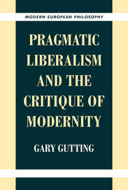 Pragmatic Liberalism and the Critique of Modernity by Gary Gutting